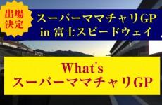 スーパーママチャリGP in 富士スピードウェイ に出場決定!「スーパーママチャリGP」ってなんだ!?