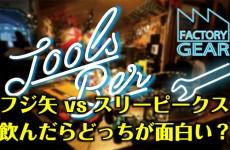 TOOLS BAR vol2 フジ矢 vs スリーピークス 飲んだらどっちが面白いのか?