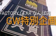 ゴールデンウィークはFACTORY GEARなんば店へ!!Let's GO!!